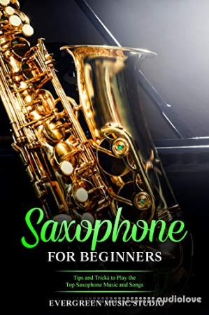 Saxophone for Beginners: Tips and Tricks to Play the Top Saxophone Music and Songs