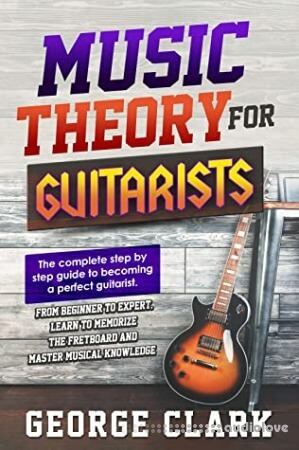 MUSIC THEORY FOR GUITARISTS: The complete step-by-step guide to becoming a perfect guitarist. From beginner to expert
