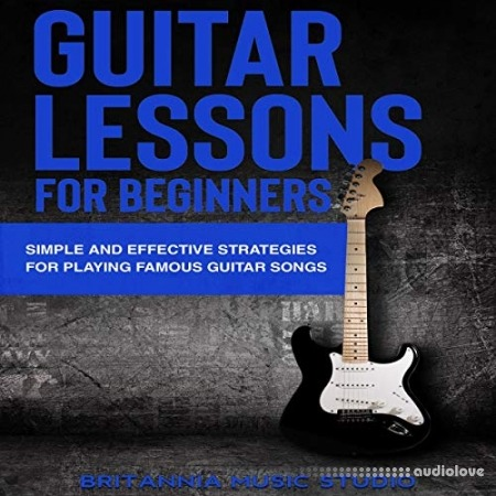 Guitar Lessons for Beginners: Simple and Effective Strategies for Playing Famous Guitar Songs