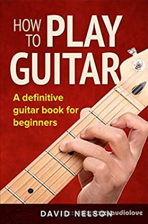 HOW TO PLAY GUITAR: a definitive guitar book for beginners