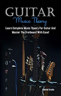 Guitar Music Theory: Learn Complete Music Theory For Guitar And Master The Fretboard With Ease!