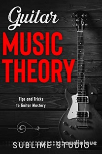 GUITAR MUSIC THEORY: Tips and Tricks to Guitar Mastery
