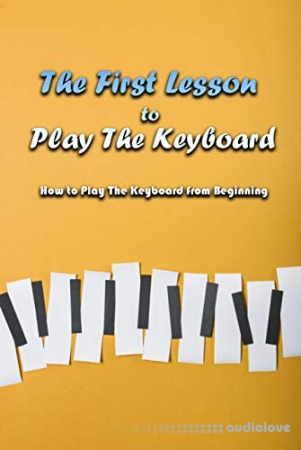 The First Lesson to Play The Keyboard: How to Play The Keyboard from Beginning: How To Play Keyboard Book