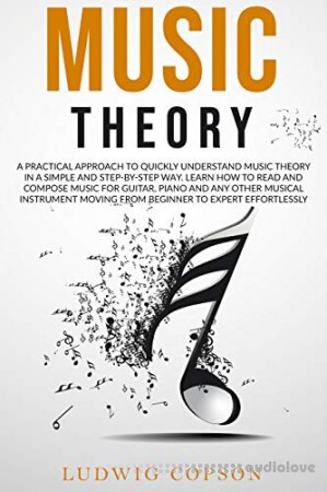Music Theory: A Practical Approach to Quickly Understand the Theory in a Step-By-Step Way. Learn How to Read And Compose Melody