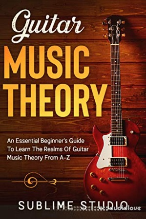 GUITAR MUSIC THEORY: An Essential Beginner's Guide To Learn The Realms Of Guitar Music Theory From A-Z