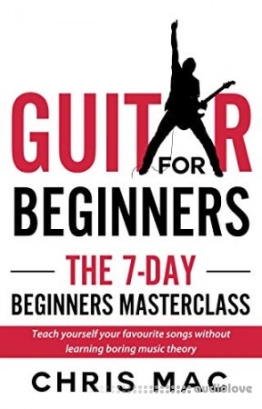 Guitar for Beginners - The 7-day Beginner's Masterclass: Teach yourself your favorite songs not learning boring music theory