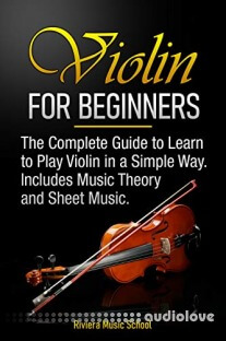 Violin for Beginners: The Complete Guide to Learn to Play Violin in a Simple Way. Includes Music Theory and Sheet Music