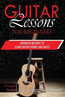 Guitar Lessons for Beginners: Advanced Methods to Learn Guitar Chords and Notes