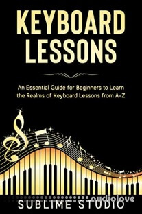 KEYBOARD LESSONS: An Essential Guide for Beginners to Learn the Realms of Keyboard Lessons from A-Z