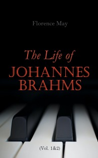 The Life of Johannes Brahms (Volume 1&2): Complete Edition
