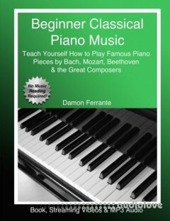 Beginner Classical Piano Music: Teach Yourself How to Play Famous Piano Pieces by Bach, Mozart, Beethoven & the Great Composers