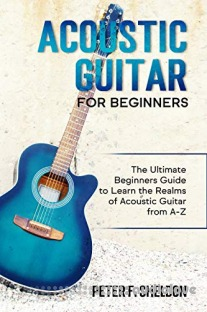 Acoustic Guitar for Beginners: The Ultimate Beginner's Guide to Learn the Realms of Acoustic Guitar from A-Z