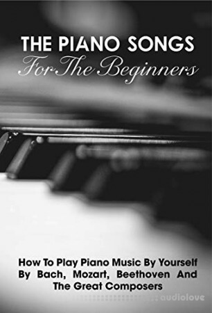 The Piano Songs For The Beginners How To Play Piano Music By Yourself By Bach, Mozart, Beethoven And The Great Composers: Learn Piano Book
