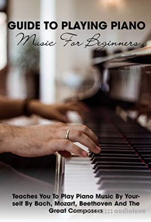 Guide To Playing Piano Music For Beginners Teaches You To Play Piano Music By Yourself By Bach