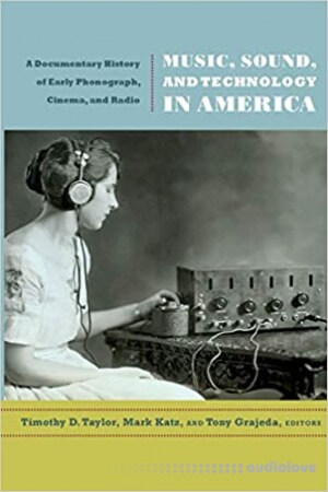 Music Sound and Technology in America: A Documentary History of Early Phonograph Cinema and Radio