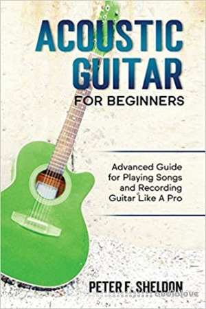 Acoustic Guitar for Beginners: Advanced Guide for Playing Songs and Recording Guitar Like A Pro