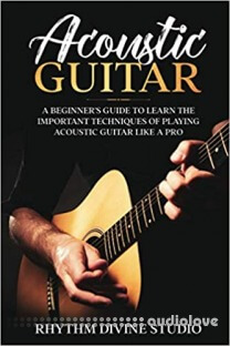 Acoustic Guitar: A Beginner's Guide to Learn The Important Techniques of Playing Acoustic Guitar Like A Pro