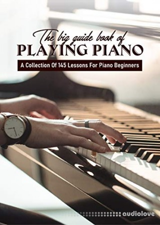 The Big Guide Book Of Playing Piano: A Collection Of 145 Lessons For Piano Beginners: Piano Music Book