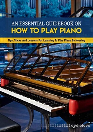An Essential Guidebook On How To Play Piano: Tips Tricks And Lessons For Learning To Play Piano By Hearing